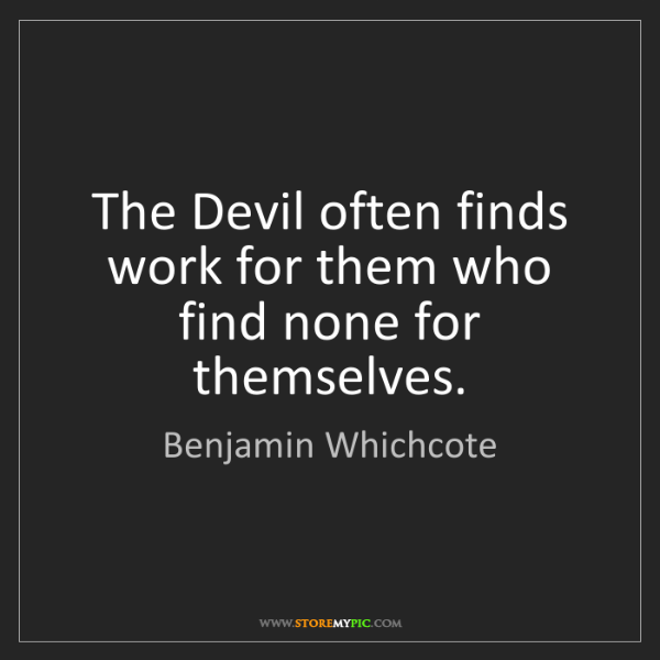 Benjamin Whichcote: The Devil often finds work for them who find none for...