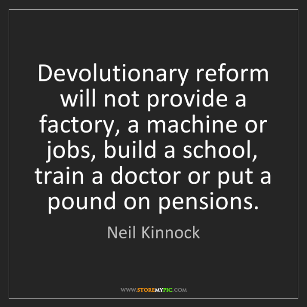 Neil Kinnock: Devolutionary reform will not provide a factory, a machine...
