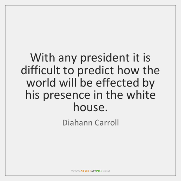 With any president it is difficult to predict how the world will ...