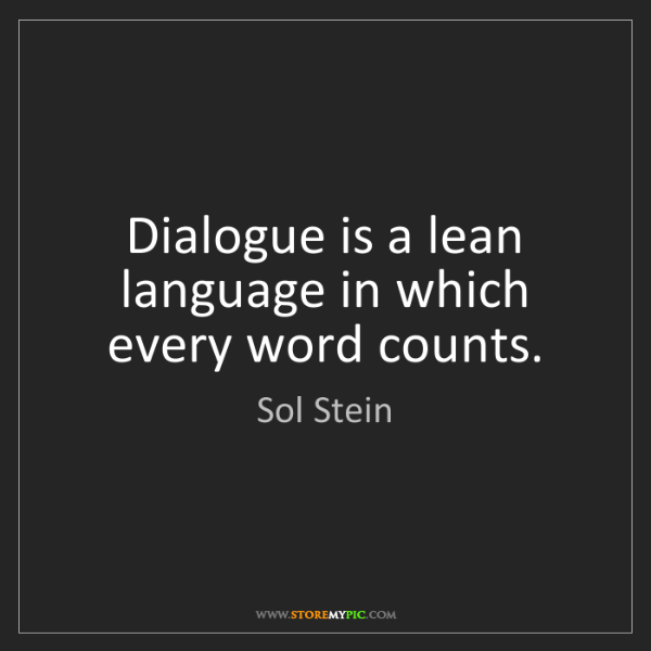 Sol Stein: Dialogue is a lean language in which every word counts.