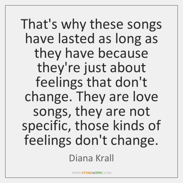 That's why these songs have lasted as long as they have because ...