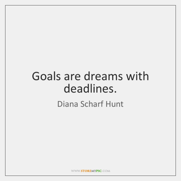 Goals are dreams with deadlines.