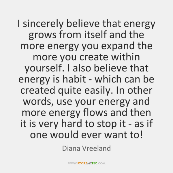 I sincerely believe that energy grows from itself and the more energy ...