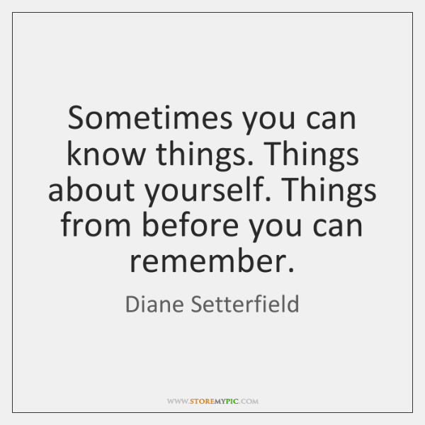 Sometimes you can know things. Things about yourself. Things from before you ...