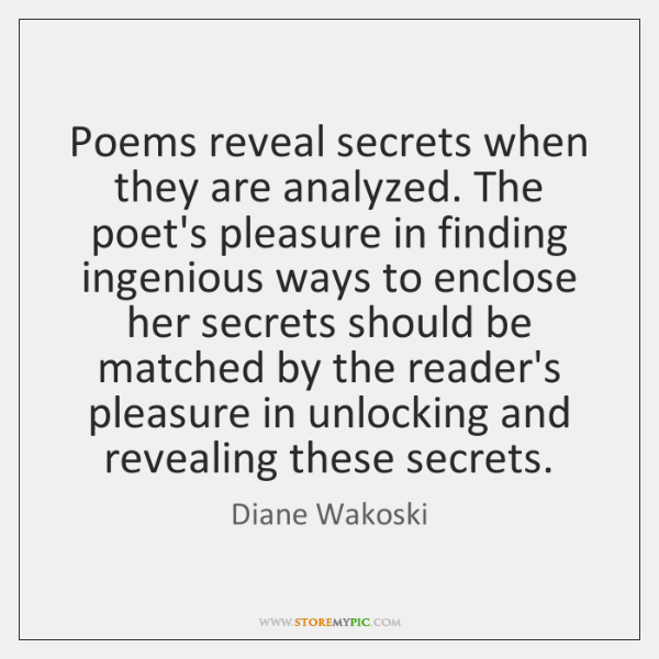 Poems reveal secrets when they are analyzed. The poet's pleasure in finding ...