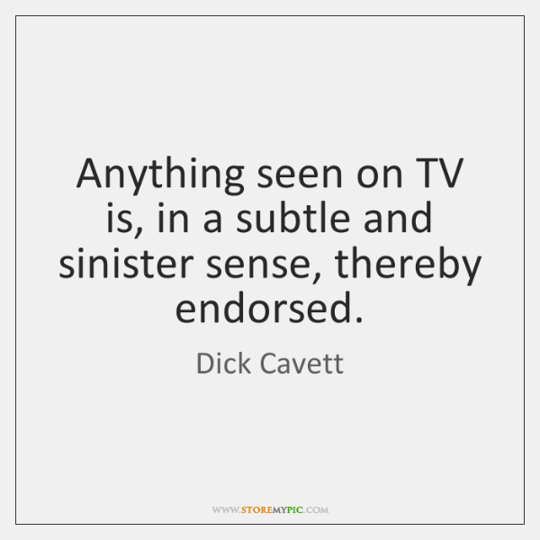 Anything seen on TV is, in a subtle and sinister sense, thereby ...