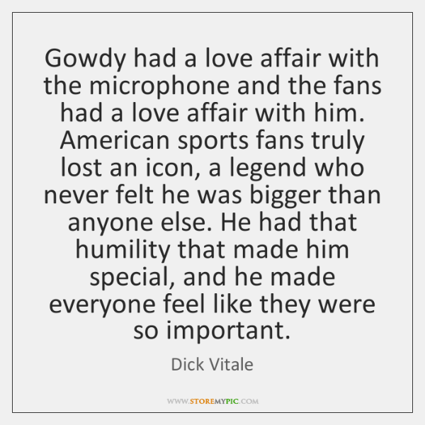 Gowdy had a love affair with the microphone and the fans had ...
