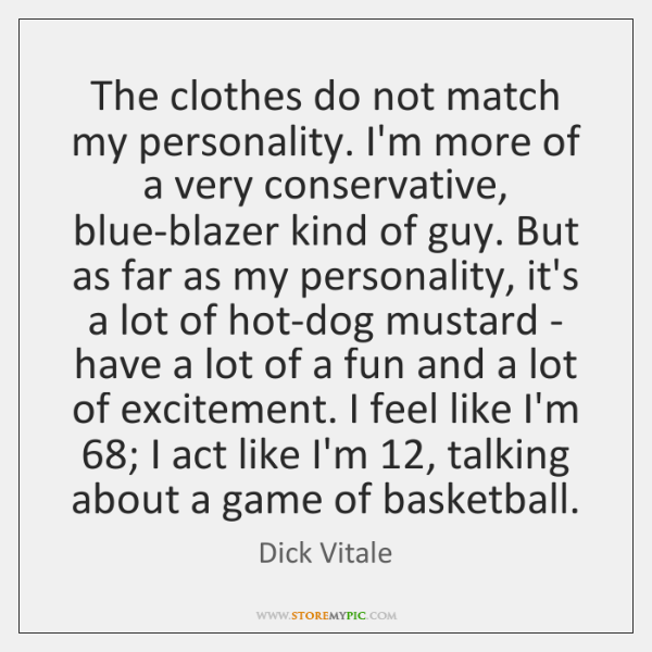 The clothes do not match my personality. I'm more of a very ...