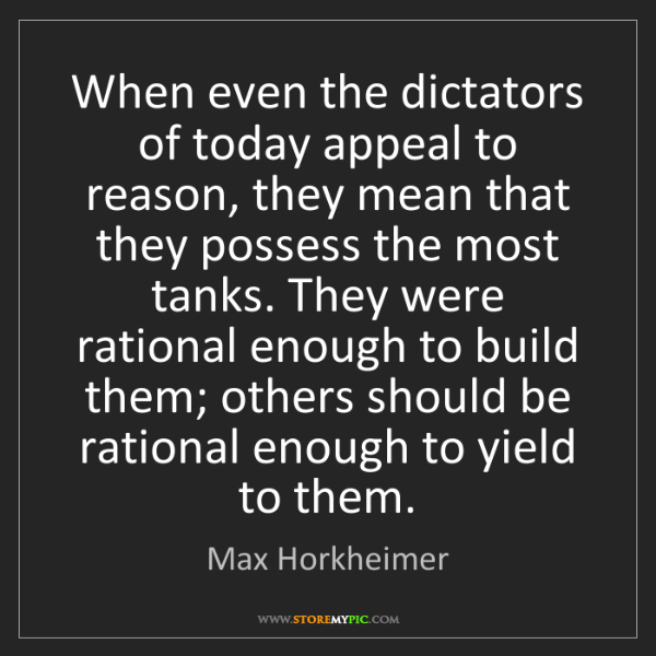 Max Horkheimer: When even the dictators of today appeal to reason, they...