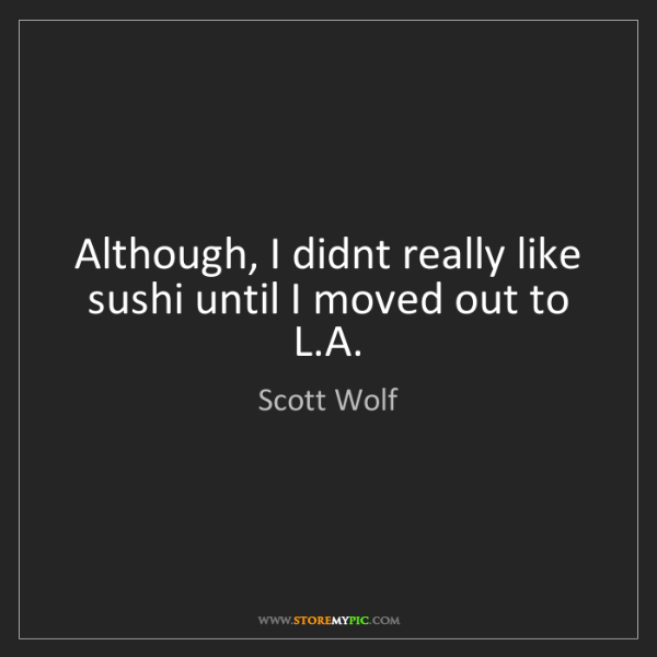 Scott Wolf: Although, I didnt really like sushi until I moved out...