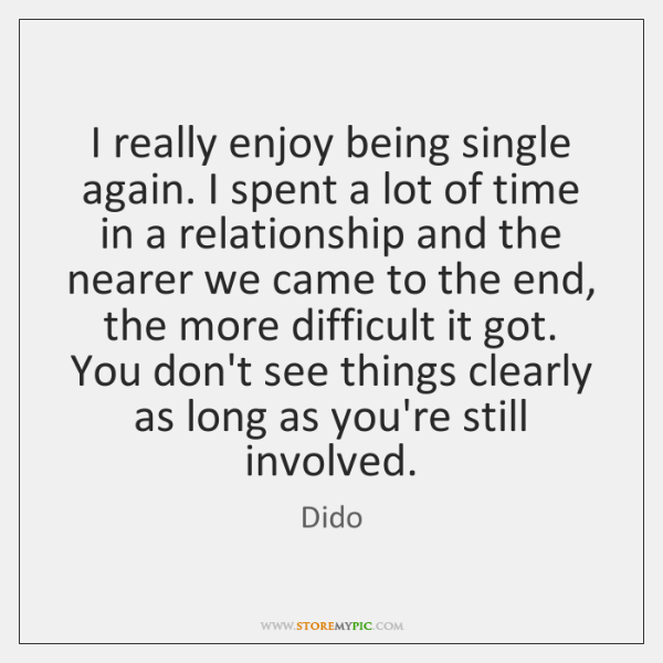 I really enjoy being single again. I spent a lot of time ...