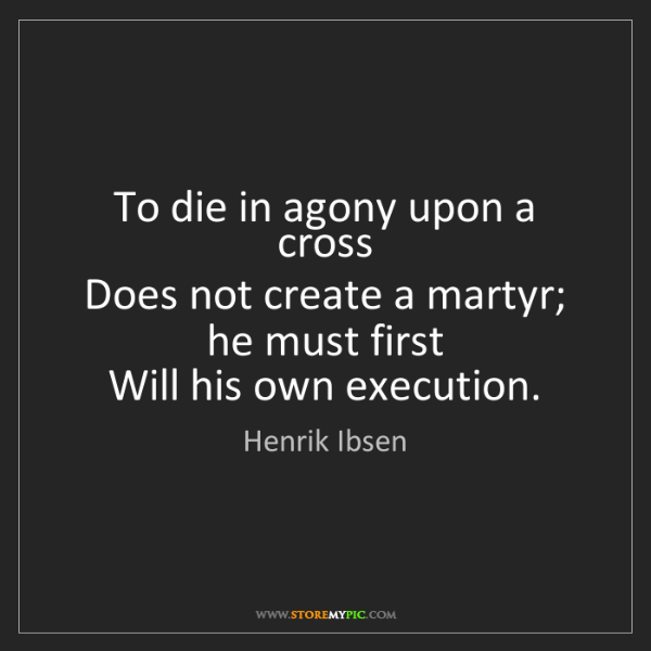 Henrik Ibsen: To die in agony upon a cross   Does not create a martyr;...