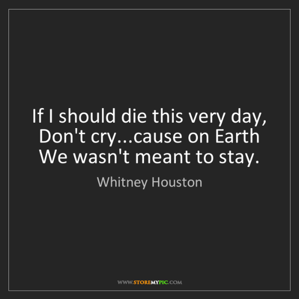 Whitney Houston: If I should die this very day,  Don't cry...cause on...