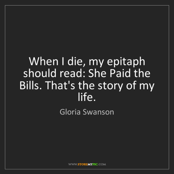 Gloria Swanson: When I die, my epitaph should read: She Paid the Bills....