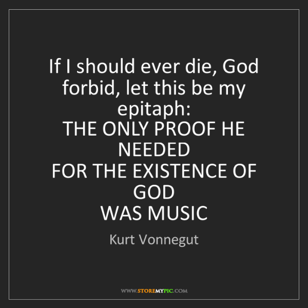 Kurt Vonnegut: If I should ever die, God forbid, let this be my epitaph:...