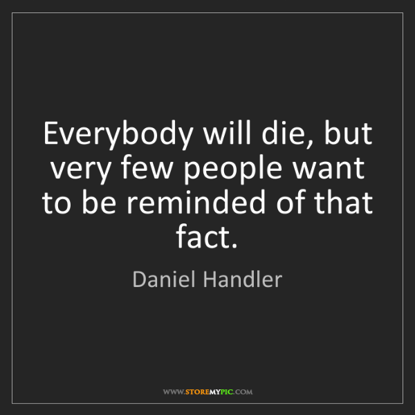 Daniel Handler: Everybody will die, but very few people want to be reminded...