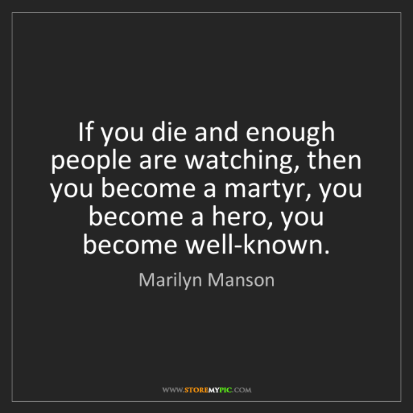 Marilyn Manson: If you die and enough people are watching, then you become...