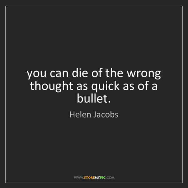 Helen Jacobs: you can die of the wrong thought as quick as of a bullet.