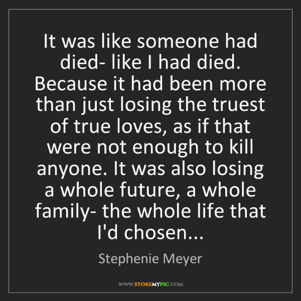 Stephenie Meyer: It was like someone had died- like I had died. Because...