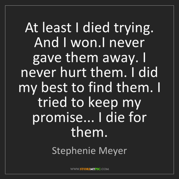 Stephenie Meyer: At least I died trying. And I won.I never gave them away....