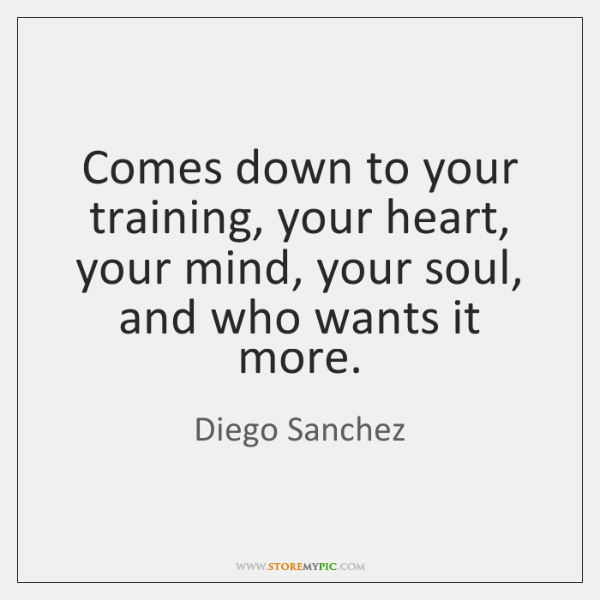 Comes down to your training, your heart, your mind, your soul, and ...