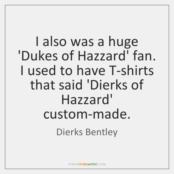 I also was a huge 'Dukes of Hazzard' fan. I used to ...