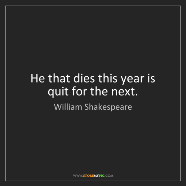 William Shakespeare: He that dies this year is quit for the next.