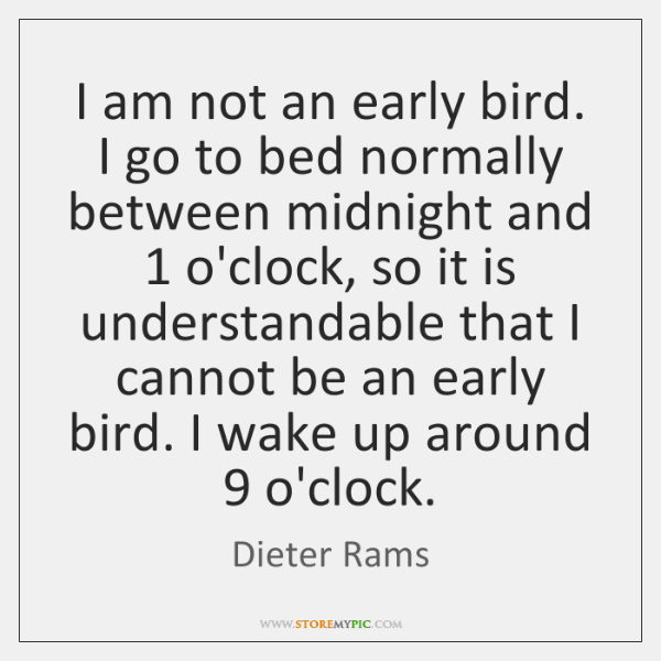 I am not an early bird. I go to bed normally between ...