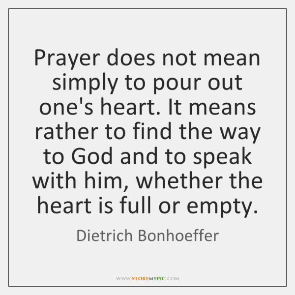 Prayer does not mean simply to pour out one's heart. It means ...