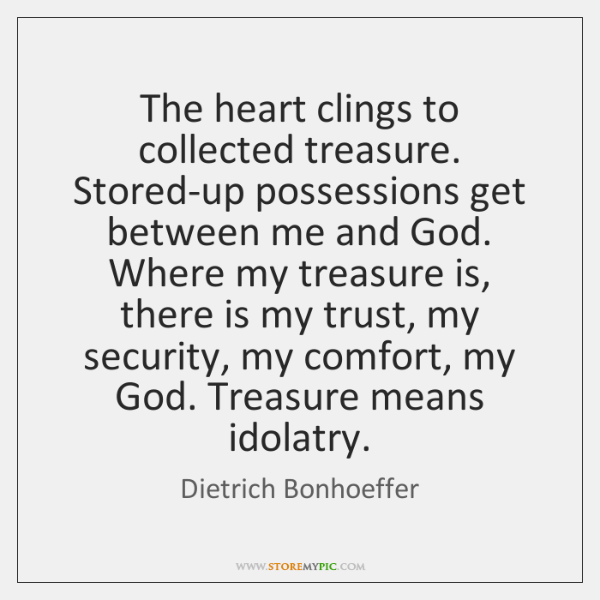 The heart clings to collected treasure. Stored-up possessions get between me and ...
