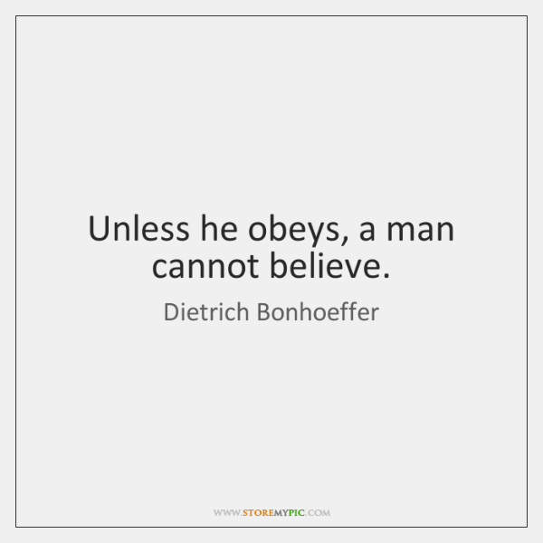 Unless he obeys, a man cannot believe.