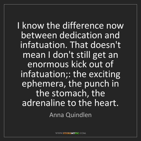Anna Quindlen: I know the difference now between dedication and infatuation....