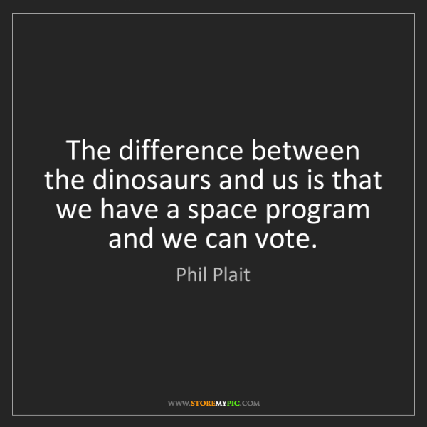 Phil Plait: The difference between the dinosaurs and us is that we...