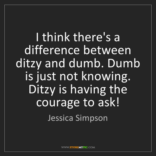 Jessica Simpson: I think there's a difference between ditzy and dumb....