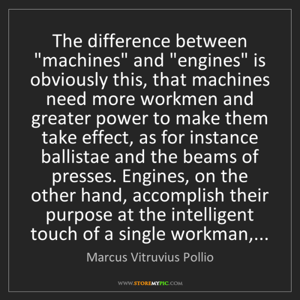 """Marcus Vitruvius Pollio: The difference between """"machines"""" and """"engines"""" is obviously..."""