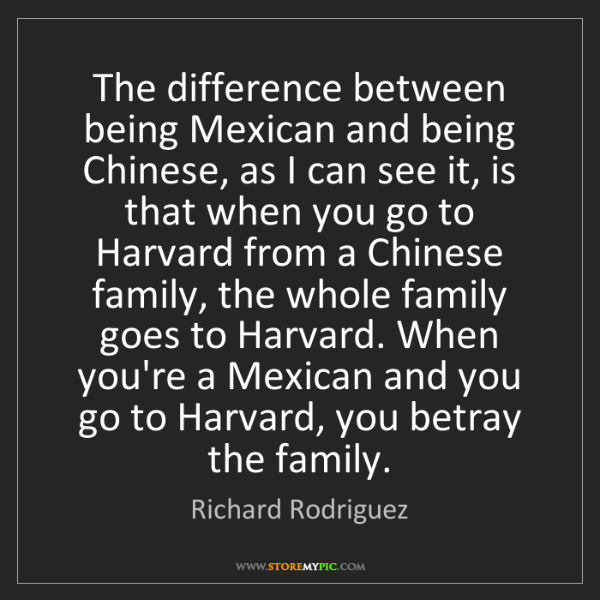 Richard Rodriguez: The difference between being Mexican and being Chinese,...