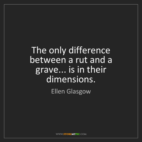 Ellen Glasgow: The only difference between a rut and a grave... is in...