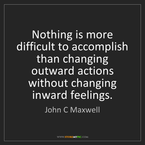 John C Maxwell: Nothing is more difficult to accomplish than changing...