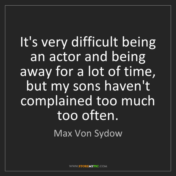 Max Von Sydow: It's very difficult being an actor and being away for...