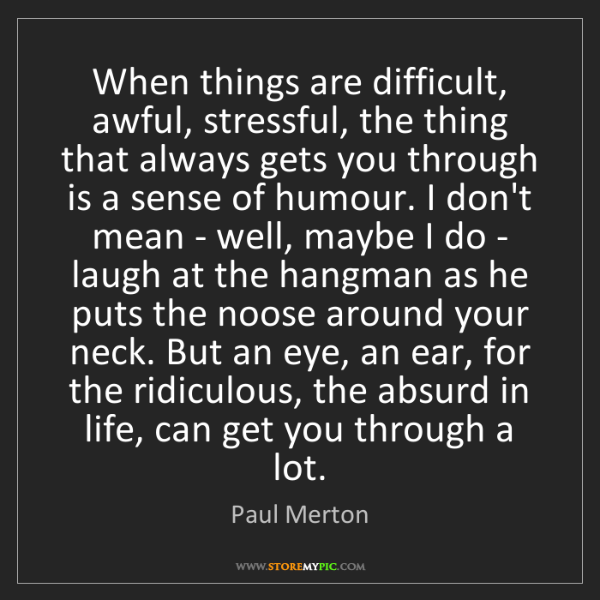 Paul Merton: When things are difficult, awful, stressful, the thing...
