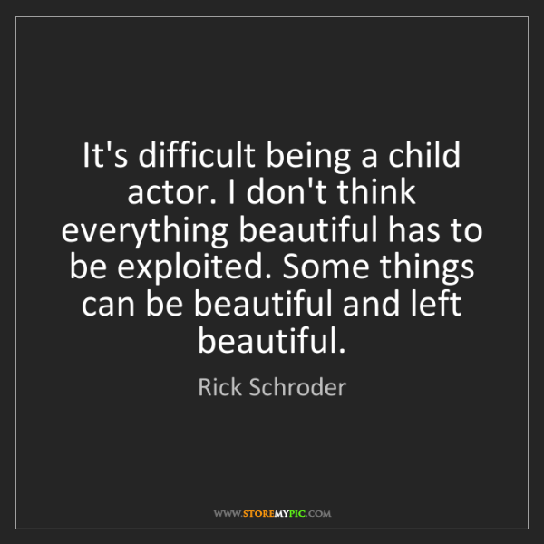 Rick Schroder: It's difficult being a child actor. I don't think everything...