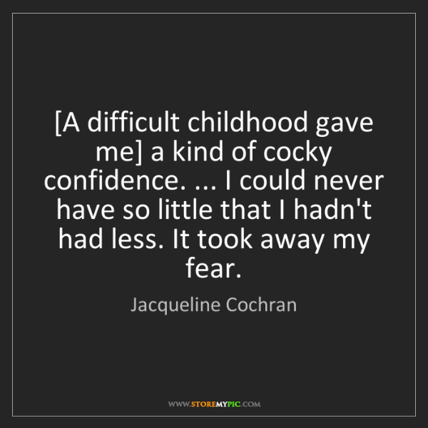 Jacqueline Cochran: [A difficult childhood gave me] a kind of cocky confidence....