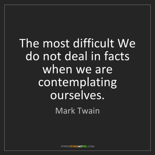 Mark Twain: The most difficult We do not deal in facts when we are...