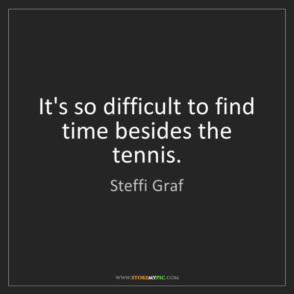 Steffi Graf: It's so difficult to find time besides the tennis.