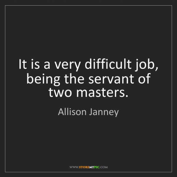 Allison Janney: It is a very difficult job, being the servant of two...