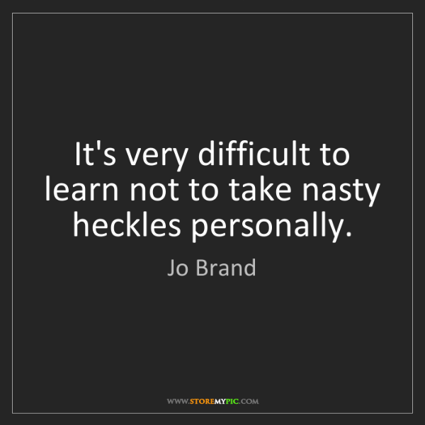 Jo Brand: It's very difficult to learn not to take nasty heckles...