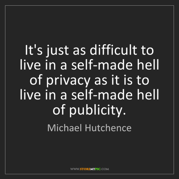 Michael Hutchence: It's just as difficult to live in a self-made hell of...