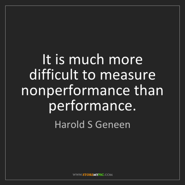Harold S Geneen: It is much more difficult to measure nonperformance than...