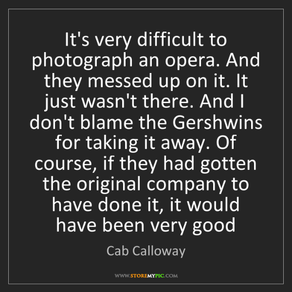 Cab Calloway: It's very difficult to photograph an opera. And they...