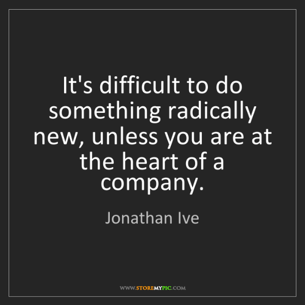 Jonathan Ive: It's difficult to do something radically new, unless...